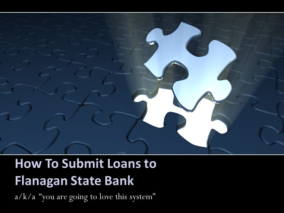 How To Submit Loans to Flanagan State Bank a/k/a you are going to love this system a