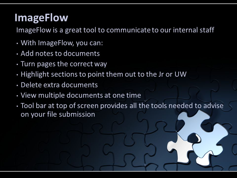 ImageFlow With ImageFlow, you can: Add notes to documents Turn pages the correct way Highlight sections to point them out to the Jr or UW Delete extra documents View multiple documents at one time Tool bar at top of screen provides all the tools needed to advise on your file submission ImageFlow is a great tool to communicate to our internal staff