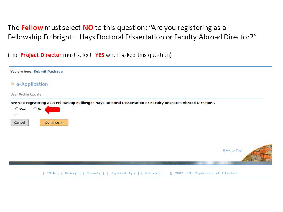 The Fellow must select NO to this question: Are you registering as a Fellowship Fulbright – Hays Doctoral Dissertation or Faculty Abroad Director? (The Project Director must select YES when asked this question)