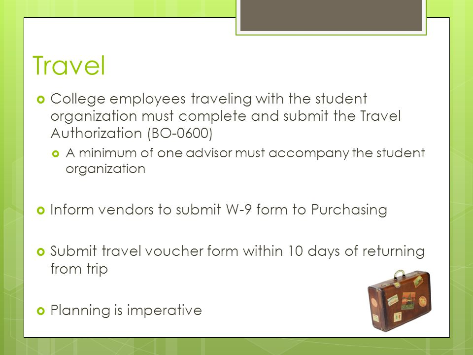 Travel  College employees traveling with the student organization must complete and submit the Travel Authorization (BO-0600)  A minimum of one advisor must accompany the student organization  Inform vendors to submit W-9 form to Purchasing  Submit travel voucher form within 10 days of returning from trip  Planning is imperative