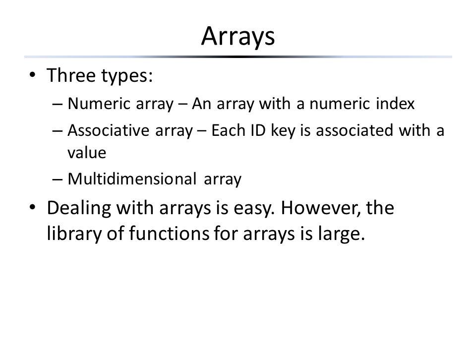 Arrays Three types: – Numeric array – An array with a numeric index – Associative array – Each ID key is associated with a value – Multidimensional array Dealing with arrays is easy.