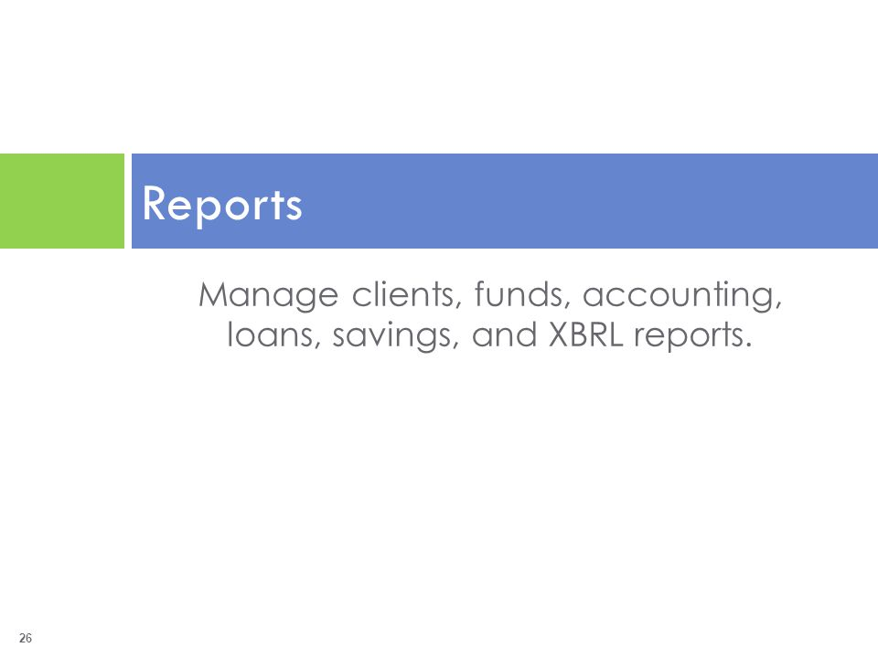 26 Reports Manage clients, funds, accounting, loans, savings, and XBRL reports.