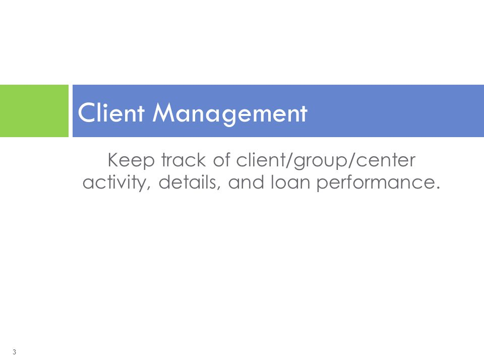 3 Keep track of client/group/center activity, details, and loan performance. Client Management