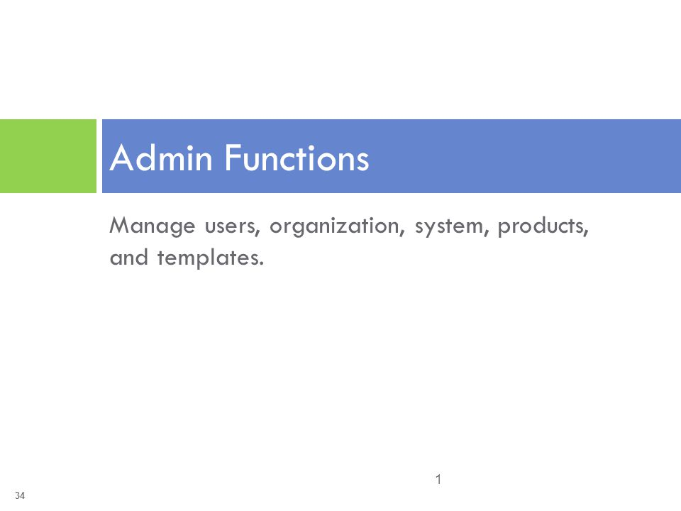 34 Manage users, organization, system, products, and templates. Admin Functions 1