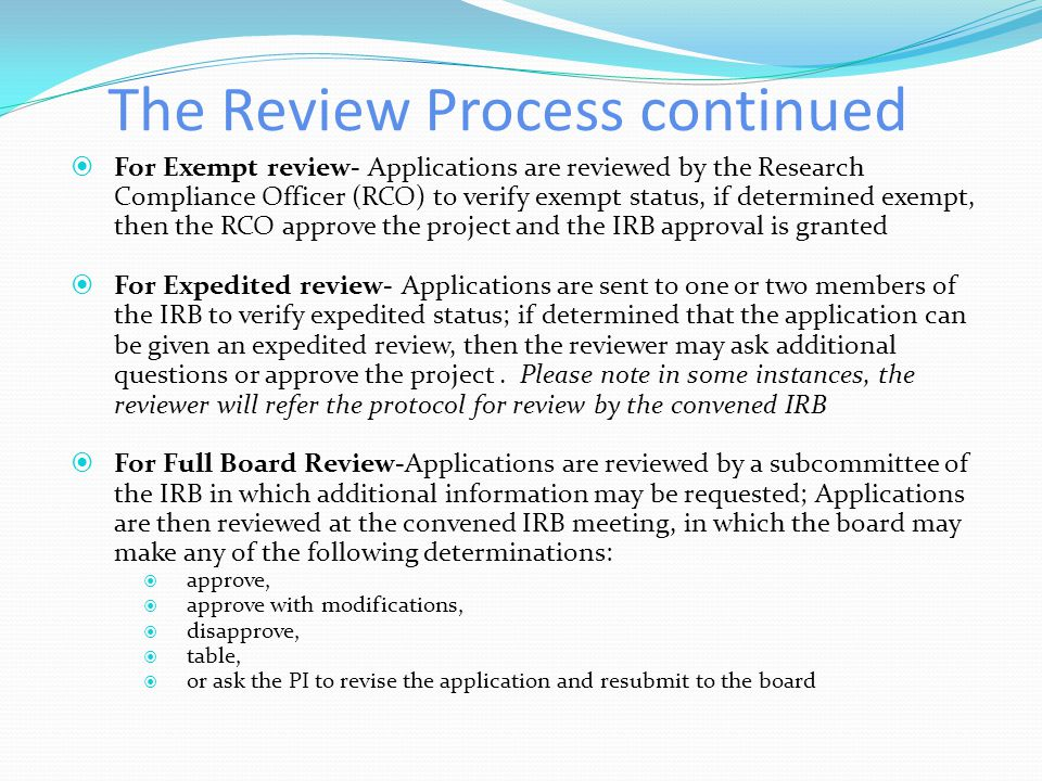 The Review Process continued General Steps include the following: 1) The Human Subjects Application is reviewed by a Research Compliance Specialist fo