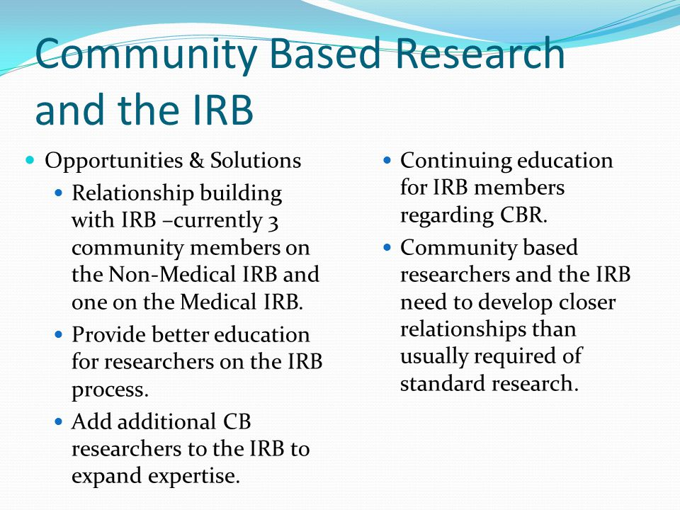 Tips for Easing the IRB Review Process continued  Allow yourself enough time to complete the process  Submit to 358 Rose Administration  Email : rs