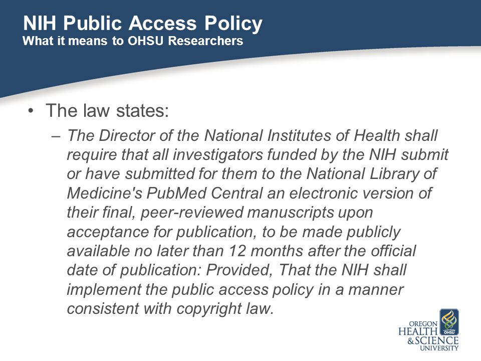 NIH Public Access Policy The law states: –The Director of the National Institutes of Health shall require that all investigators funded by the NIH submit or have submitted for them to the National Library of Medicine s PubMed Central an electronic version of their final, peer-reviewed manuscripts upon acceptance for publication, to be made publicly available no later than 12 months after the official date of publication: Provided, That the NIH shall implement the public access policy in a manner consistent with copyright law.