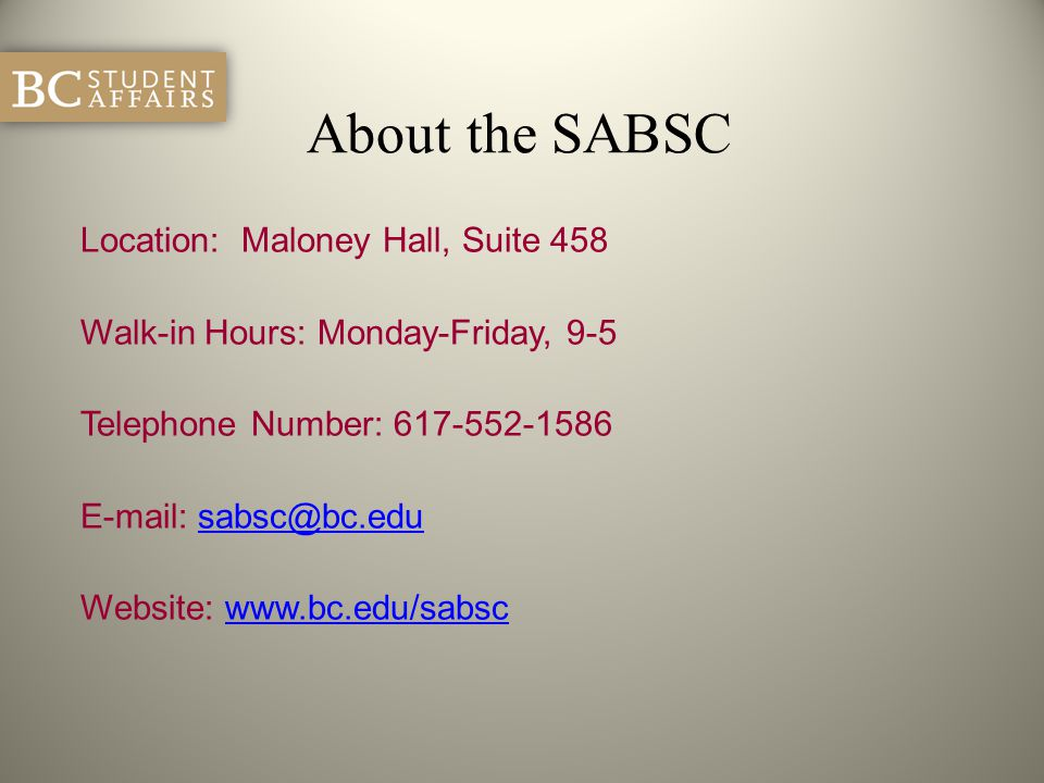 About the SABSC Location: Maloney Hall, Suite 458 Walk-in Hours: Monday-Friday, 9-5 Telephone Number: 617-552-1586 E-mail: sabsc@bc.edusabsc@bc.edu We