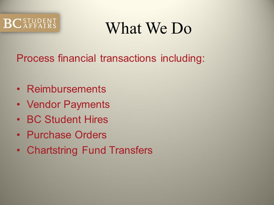 What We Do Process financial transactions including: Reimbursements Vendor Payments BC Student Hires Purchase Orders Chartstring Fund Transfers