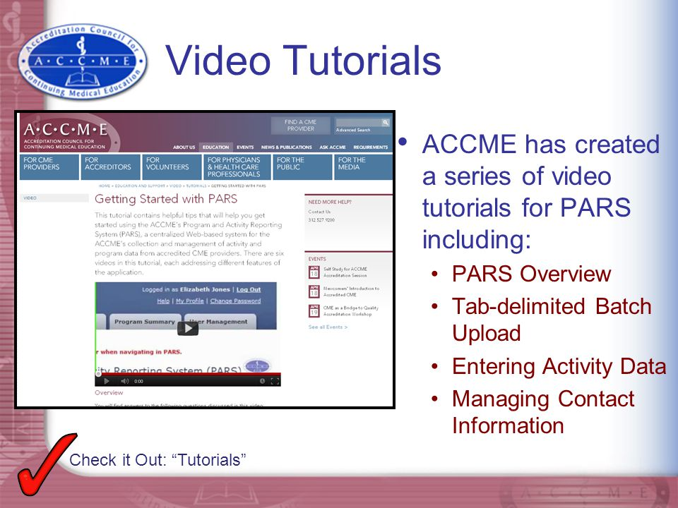 Video Tutorials ACCME has created a series of video tutorials for PARS including: PARS Overview Tab-delimited Batch Upload Entering Activity Data Mana