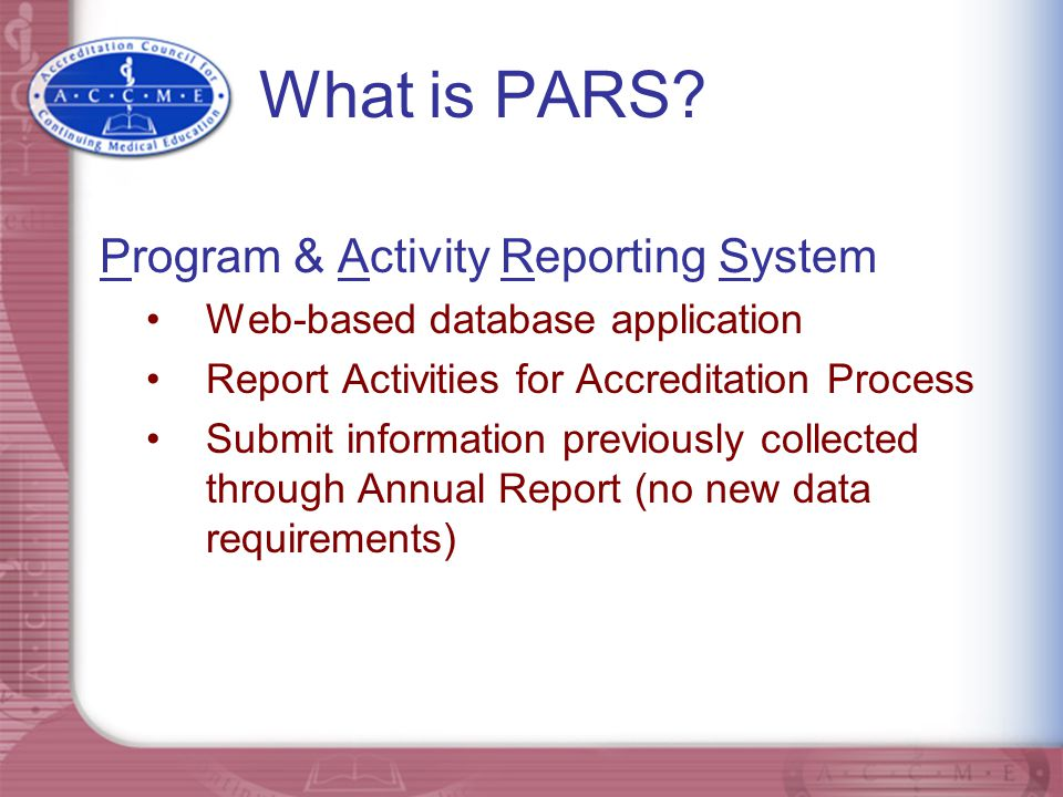 What is PARS? Program & Activity Reporting System Web-based database application Report Activities for Accreditation Process Submit information previo
