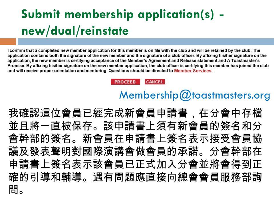 我確認這位會員已經完成新會員申請書,在分會中存檔 並且將一直被保存。該申請書上須有新會員的簽名和分 會幹部的簽名。新會員在申請書上簽名表示接受會員協 議及發表聲明對國際演講會做會員的承諾。分會幹部在 申請書上簽名表示該會員已正式加入分會並將會得到正 確的引導和輔導。遇有問題應直接向總會會員服務部詢 問。 Membership@toastmasters.org