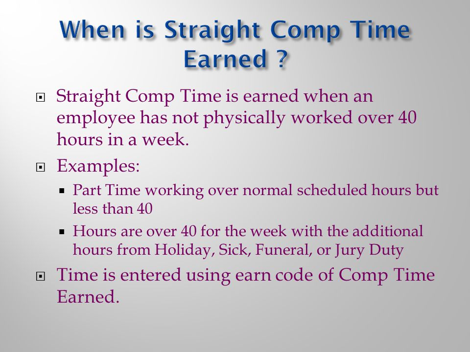  Straight Comp Time is earned when an employee has not physically worked over 40 hours in a week.