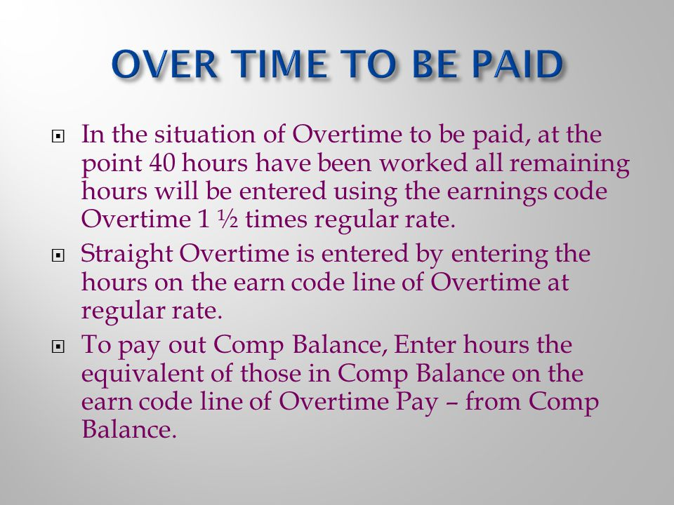 In the situation of Overtime to be paid, at the point 40 hours have been worked all remaining hours will be entered using the earnings code Overtime 1 ½ times regular rate.