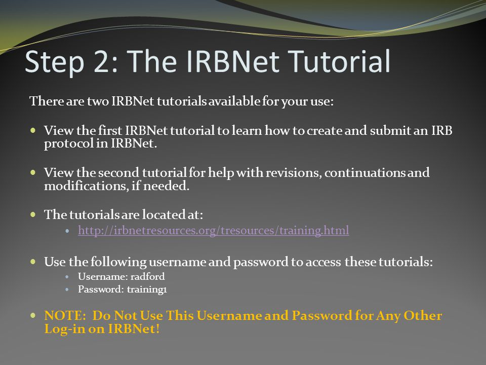 Step 2: The IRBNet Tutorial There are two IRBNet tutorials available for your use: View the first IRBNet tutorial to learn how to create and submit an IRB protocol in IRBNet.