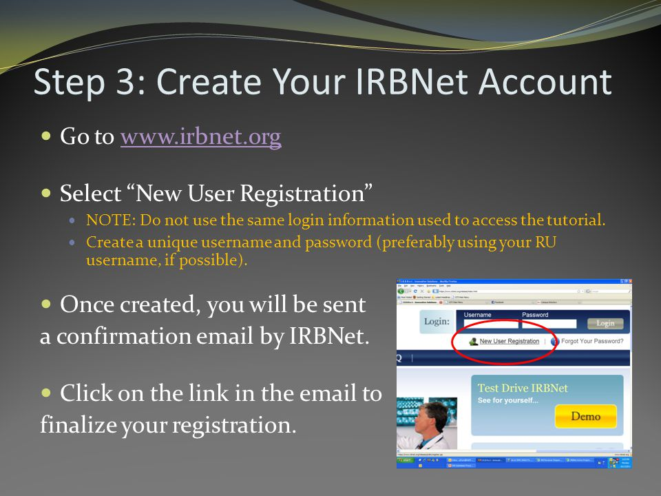 Step 3: Create Your IRBNet Account Go to www.irbnet.orgwww.irbnet.org Select New User Registration NOTE: Do not use the same login information used to access the tutorial.