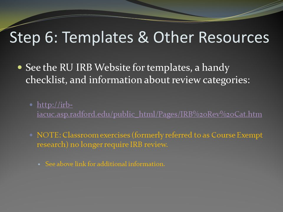 Step 6: Templates & Other Resources See the RU IRB Website for templates, a handy checklist, and information about review categories: http://irb- iacuc.asp.radford.edu/public_html/Pages/IRB%20Rev%20Cat.htm http://irb- iacuc.asp.radford.edu/public_html/Pages/IRB%20Rev%20Cat.htm NOTE: Classroom exercises (formerly referred to as Course Exempt research) no longer require IRB review.