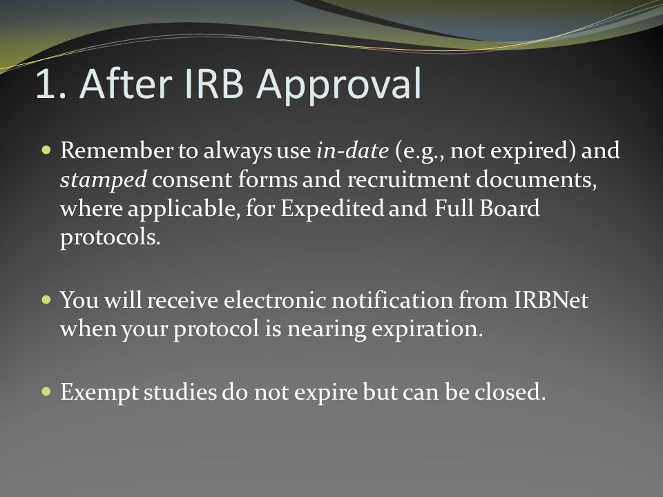 1. After IRB Approval Remember to always use in-date (e.g., not expired) and stamped consent forms and recruitment documents, where applicable, for Ex