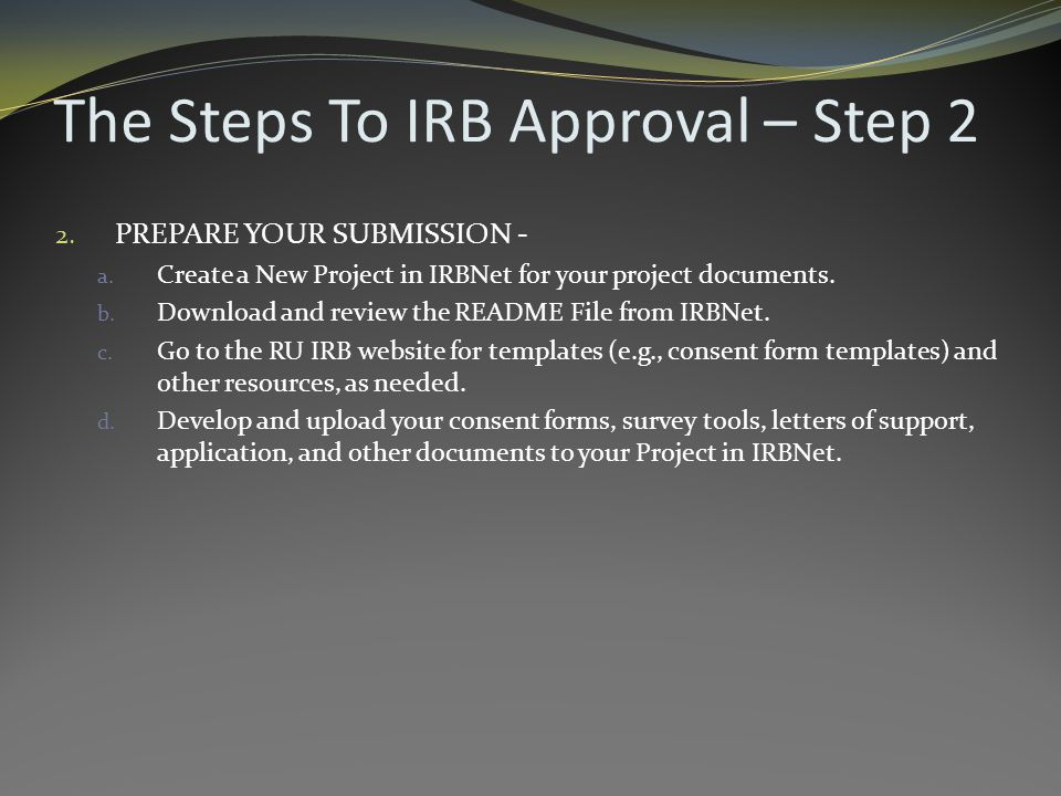 The Steps To IRB Approval – Step 2 2. PREPARE YOUR SUBMISSION - a.