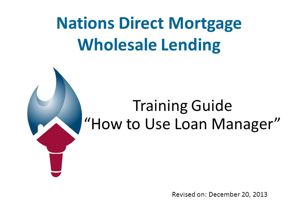 Nations Direct Mortgage Wholesale Lending Training Guide How to Use Loan Manager Revised on: December 20, 2013