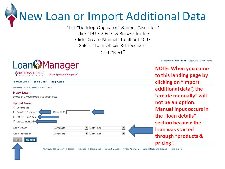 Click Desktop Originator & input Case file ID Click DU 3.2 File & Browse for file Click Create Manual to fill out 1003 Select Loan Officer & Processor Click Next New Loan or Import Additional Data NOTE: When you come to this landing page by clicking on import additional data , the create manually will not be an option.