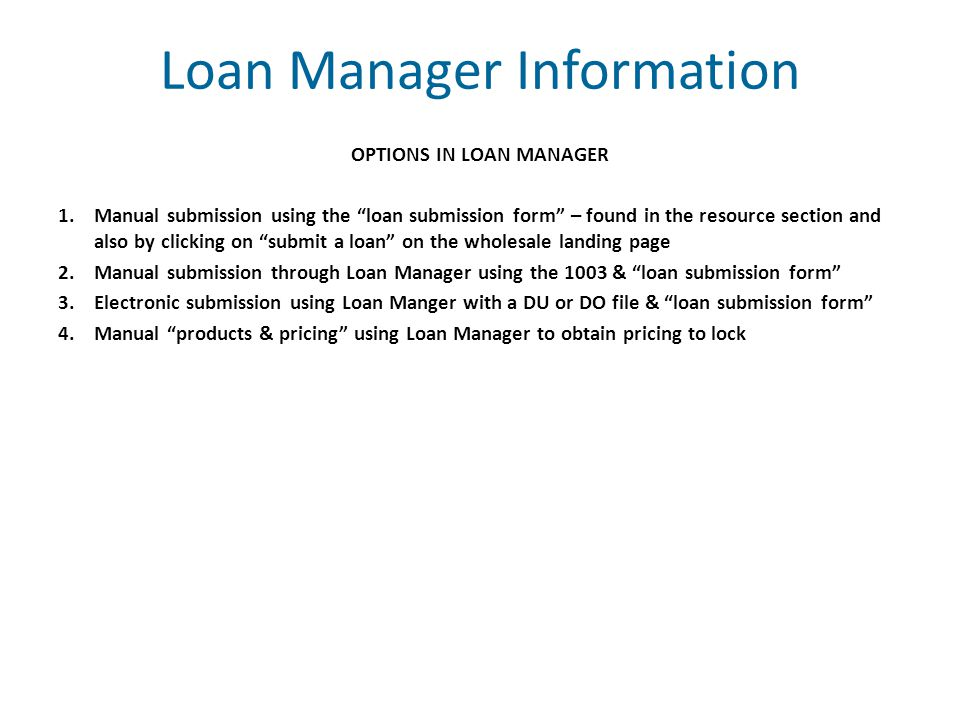 Loan Manager Information OPTIONS IN LOAN MANAGER 1.Manual submission using the loan submission form – found in the resource section and also by clicking on submit a loan on the wholesale landing page 2.Manual submission through Loan Manager using the 1003 & loan submission form 3.Electronic submission using Loan Manger with a DU or DO file & loan submission form 4.Manual products & pricing using Loan Manager to obtain pricing to lock
