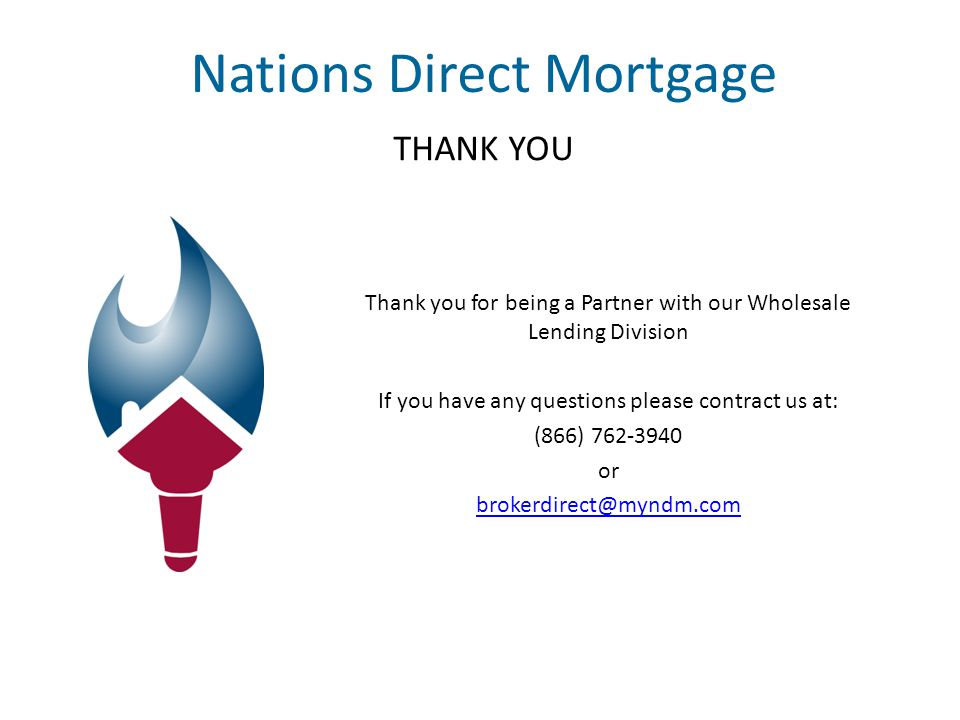 Nations Direct Mortgage THANK YOU Thank you for being a Partner with our Wholesale Lending Division If you have any questions please contract us at: (866) 762-3940 or brokerdirect@myndm.com