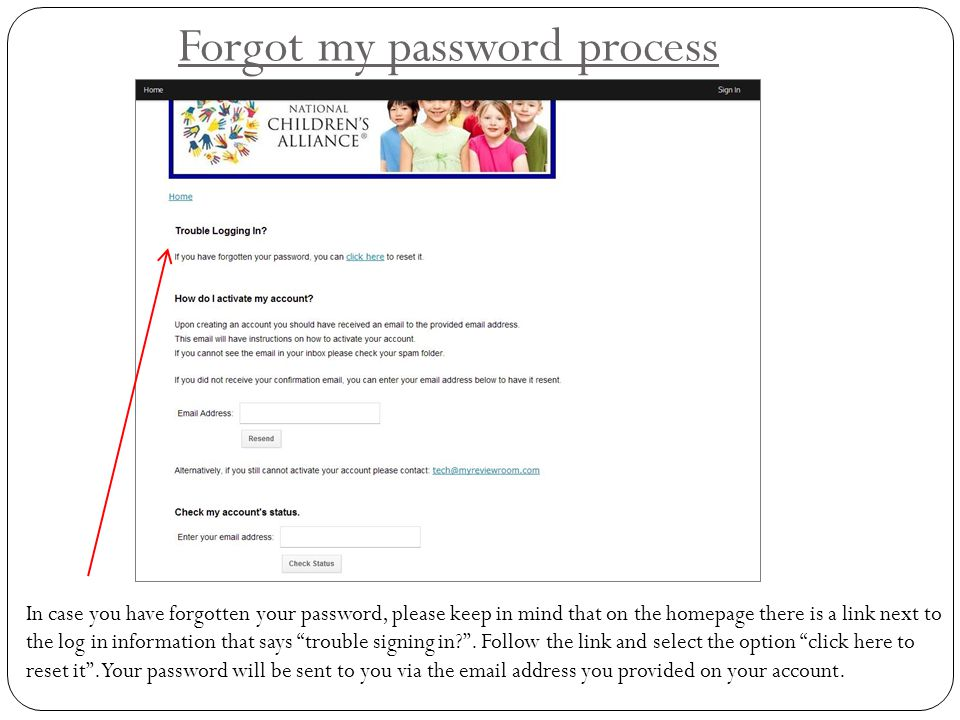 Forgot my password process In case you have forgotten your password, please keep in mind that on the homepage there is a link next to the log in infor