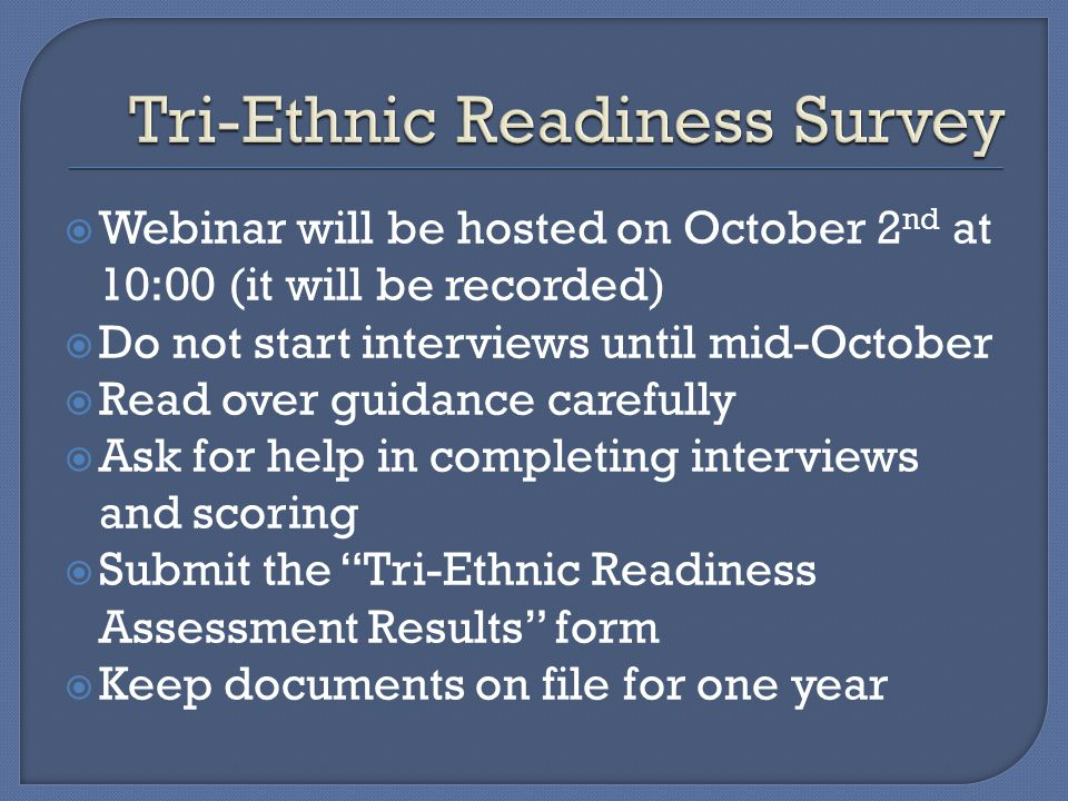  Webinar will be hosted on October 2 nd at 10:00 (it will be recorded)  Do not start interviews until mid-October  Read over guidance carefully  Ask for help in completing interviews and scoring  Submit the Tri-Ethnic Readiness Assessment Results form  Keep documents on file for one year