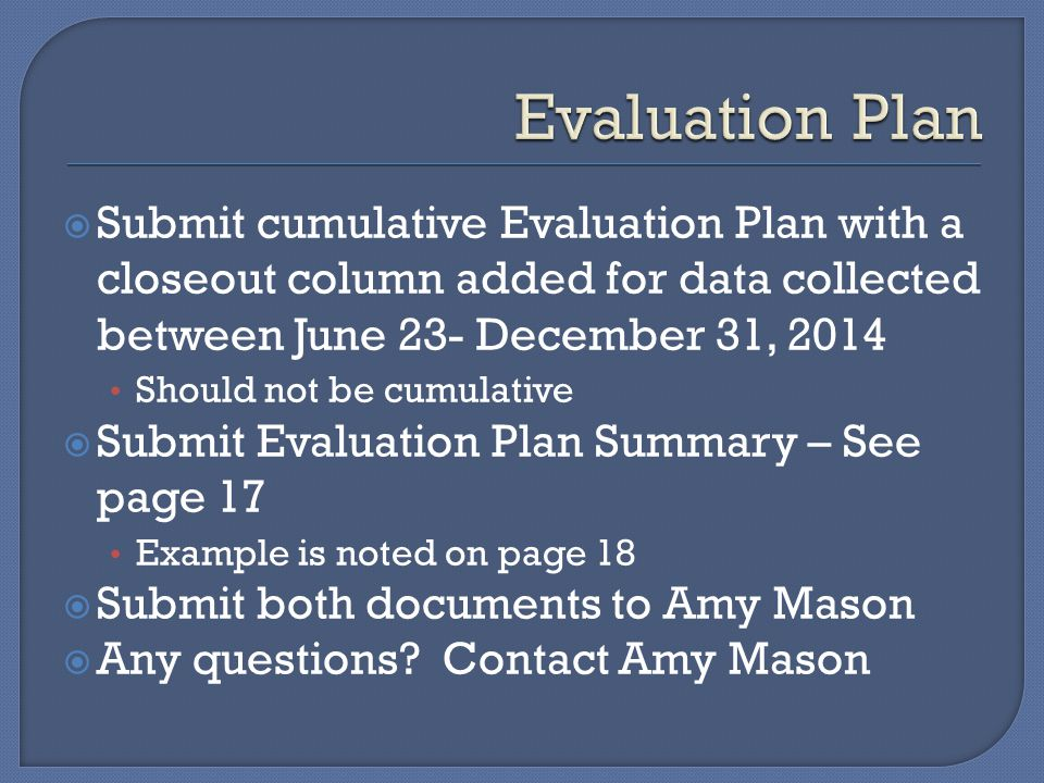 Submit cumulative Evaluation Plan with a closeout column added for data collected between June 23- December 31, 2014 Should not be cumulative  Submit Evaluation Plan Summary – See page 17 Example is noted on page 18  Submit both documents to Amy Mason  Any questions.