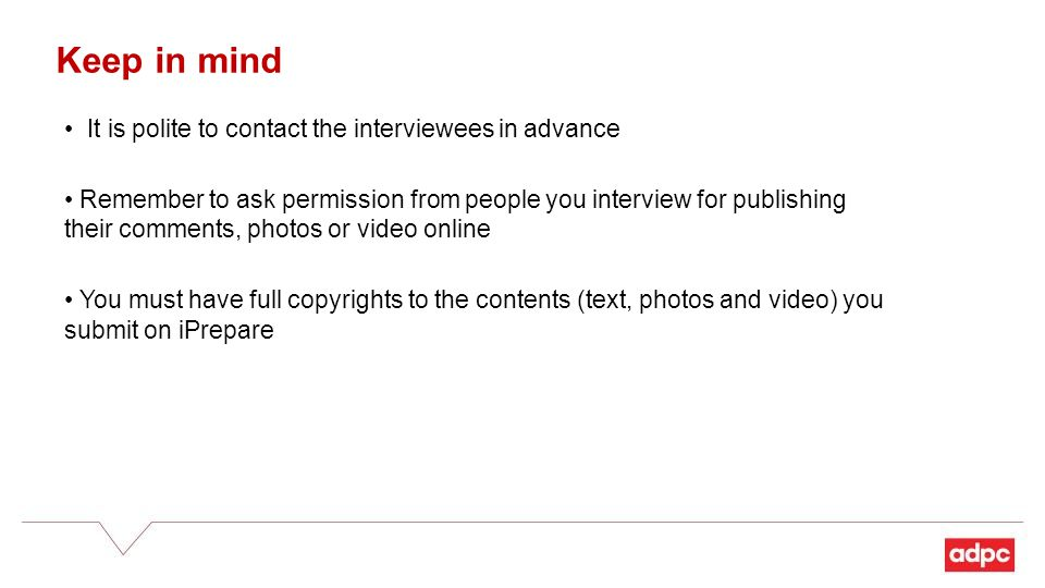 Keep in mind It is polite to contact the interviewees in advance Remember to ask permission from people you interview for publishing their comments, photos or video online You must have full copyrights to the contents (text, photos and video) you submit on iPrepare