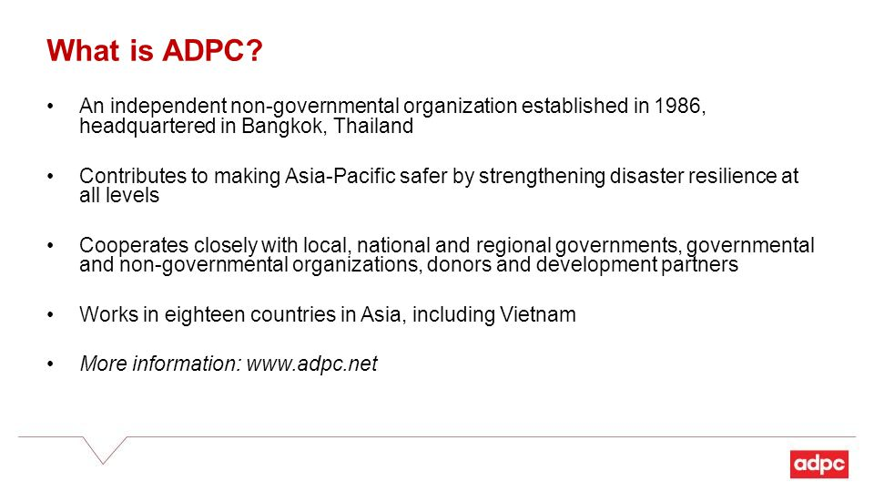 An independent non-governmental organization established in 1986, headquartered in Bangkok, Thailand Contributes to making Asia-Pacific safer by strengthening disaster resilience at all levels Cooperates closely with local, national and regional governments, governmental and non-governmental organizations, donors and development partners Works in eighteen countries in Asia, including Vietnam More information: www.adpc.net