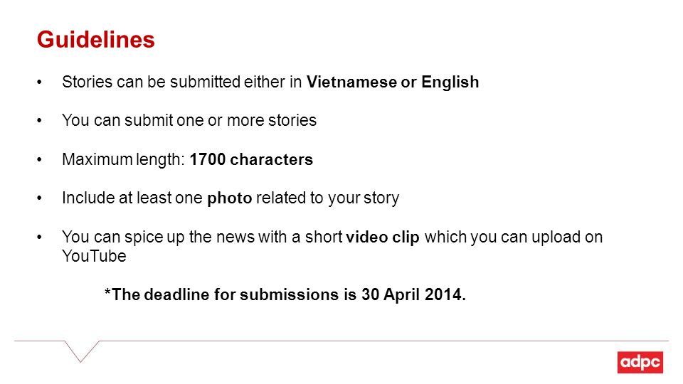 Guidelines Stories can be submitted either in Vietnamese or English You can submit one or more stories Maximum length: 1700 characters Include at least one photo related to your story You can spice up the news with a short video clip which you can upload on YouTube *The deadline for submissions is 30 April 2014.