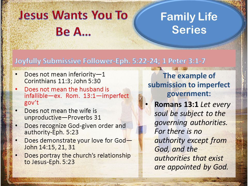 Family Life Series Does not mean inferiority—1 Corinthians 11:3; John 5:30 Does not mean the husband is infallible—ex.
