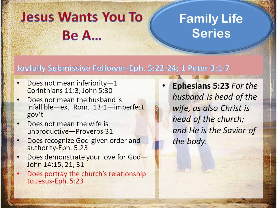 Family Life Series Does not mean inferiority—1 Corinthians 11:3; John 5:30 Does not mean the husband is infallible—ex. Rom. 13:1—imperfect gov't Does