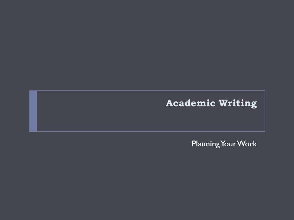 Academic Writing Planning Your Work