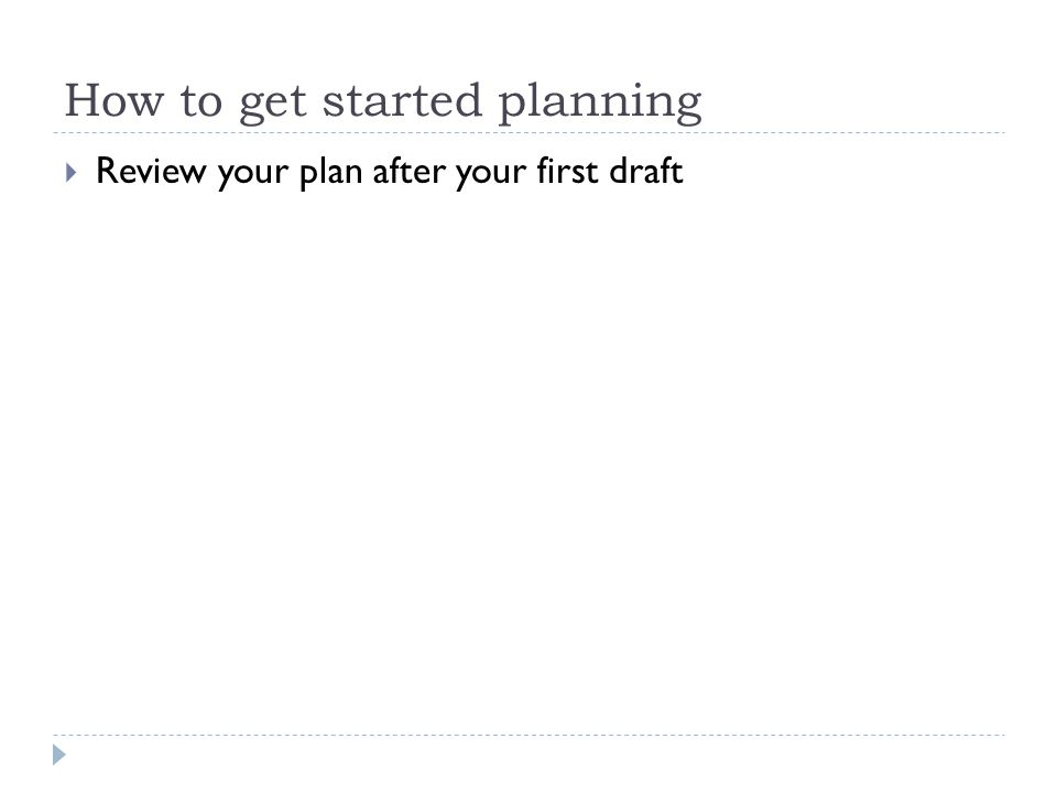 How to get started planning  Review your plan after your first draft
