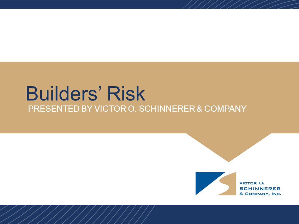 Builders' Risk PRESENTED BY VICTOR O. SCHINNERER & COMPANY