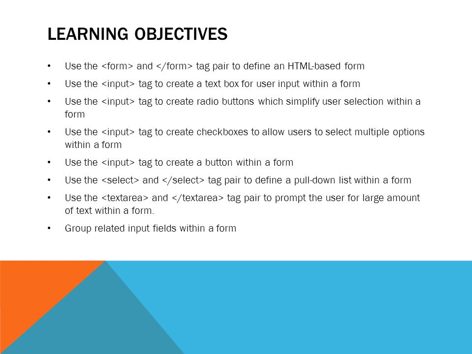 LEARNING OBJECTIVES Use the and tag pair to define an HTML-based form Use the tag to create a text box for user input within a form Use the tag to create radio buttons which simplify user selection within a form Use the tag to create checkboxes to allow users to select multiple options within a form Use the tag to create a button within a form Use the and tag pair to define a pull-down list within a form Use the and tag pair to prompt the user for large amount of text within a form.