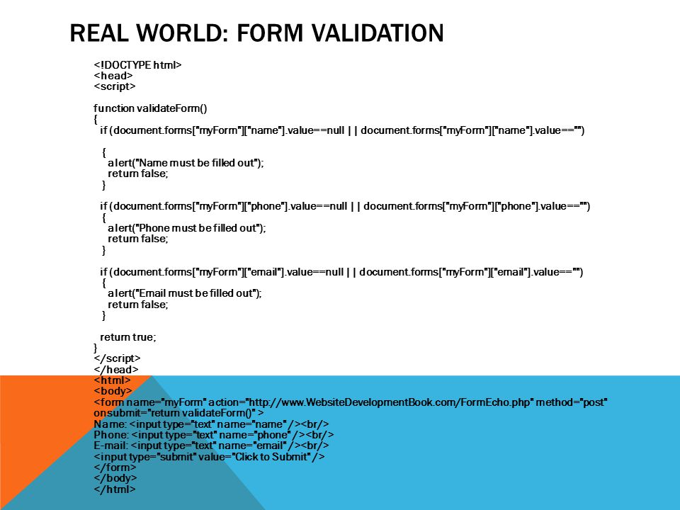 REAL WORLD: FORM VALIDATION function validateForm() { if (document.forms[ myForm ][ name ].value==null || document.forms[ myForm ][ name ].value== ) { alert( Name must be filled out ); return false; } if (document.forms[ myForm ][ phone ].value==null || document.forms[ myForm ][ phone ].value== ) { alert( Phone must be filled out ); return false; } if (document.forms[ myForm ][ email ].value==null || document.forms[ myForm ][ email ].value== ) { alert( Email must be filled out ); return false; } return true; } Name: Phone: E-mail: