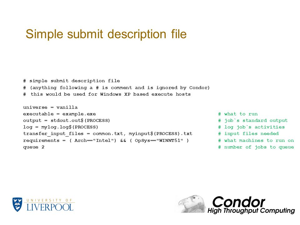 Simple submit description file # simple submit description file # (anything following a # is comment and is ignored by Condor) #this would be used for Windows XP based execute hosts universe = vanilla executable = example.exe # what to run output = stdout.out$(PROCESS)# job`s standard output log = mylog.log$(PROCESS)# log job`s activities transfer_input_files = common.txt, myinput$(PROCESS).txt # input files needed requirements = ( Arch== Intel ) && ( OpSys== WINNT51 )# what machines to run on queue 2# number of jobs to queue