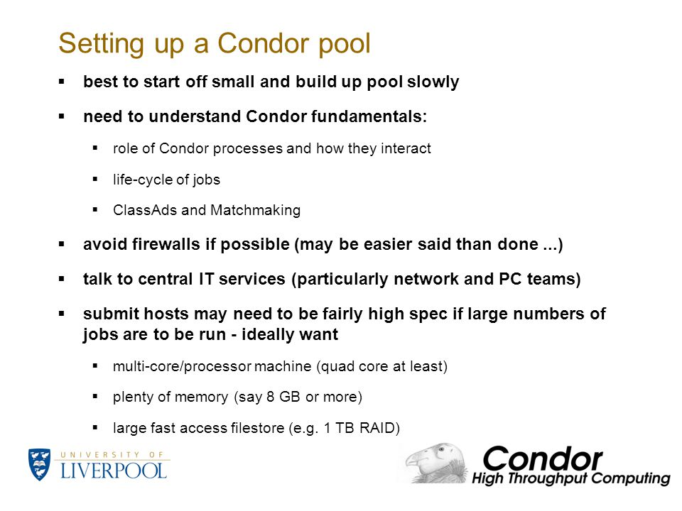 Setting up a Condor pool  best to start off small and build up pool slowly  need to understand Condor fundamentals:  role of Condor processes and how they interact  life-cycle of jobs  ClassAds and Matchmaking  avoid firewalls if possible (may be easier said than done...)  talk to central IT services (particularly network and PC teams)  submit hosts may need to be fairly high spec if large numbers of jobs are to be run - ideally want  multi-core/processor machine (quad core at least)  plenty of memory (say 8 GB or more)  large fast access filestore (e.g.