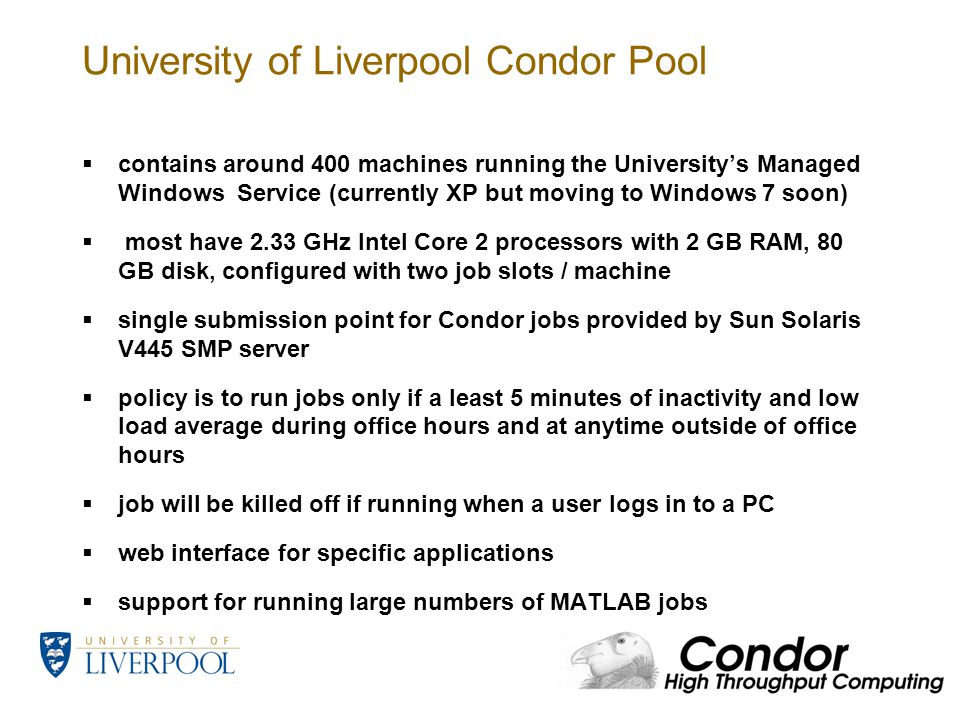 University of Liverpool Condor Pool  contains around 400 machines running the University's Managed Windows Service (currently XP but moving to Windows 7 soon)  most have 2.33 GHz Intel Core 2 processors with 2 GB RAM, 80 GB disk, configured with two job slots / machine  single submission point for Condor jobs provided by Sun Solaris V445 SMP server  policy is to run jobs only if a least 5 minutes of inactivity and low load average during office hours and at anytime outside of office hours  job will be killed off if running when a user logs in to a PC  web interface for specific applications  support for running large numbers of MATLAB jobs
