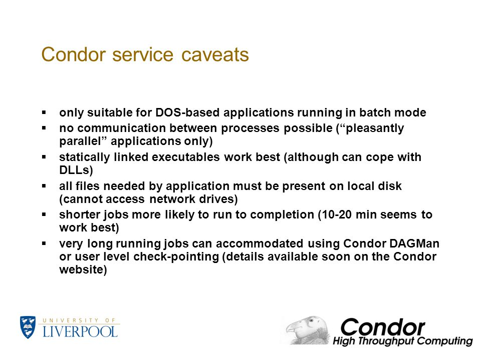 Condor service caveats  only suitable for DOS-based applications running in batch mode  no communication between processes possible ( pleasantly parallel applications only)  statically linked executables work best (although can cope with DLLs)  all files needed by application must be present on local disk (cannot access network drives)  shorter jobs more likely to run to completion (10-20 min seems to work best)  very long running jobs can accommodated using Condor DAGMan or user level check-pointing (details available soon on the Condor website)