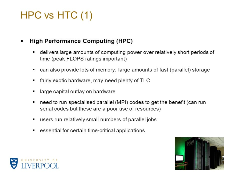 HPC vs HTC (1)  High Performance Computing (HPC)  delivers large amounts of computing power over relatively short periods of time (peak FLOPS ratings important)  can also provide lots of memory, large amounts of fast (parallel) storage  fairly exotic hardware, may need plenty of TLC  large capital outlay on hardware  need to run specialised parallel (MPI) codes to get the benefit (can run serial codes but these are a poor use of resources)  users run relatively small numbers of parallel jobs  essential for certain time-critical applications
