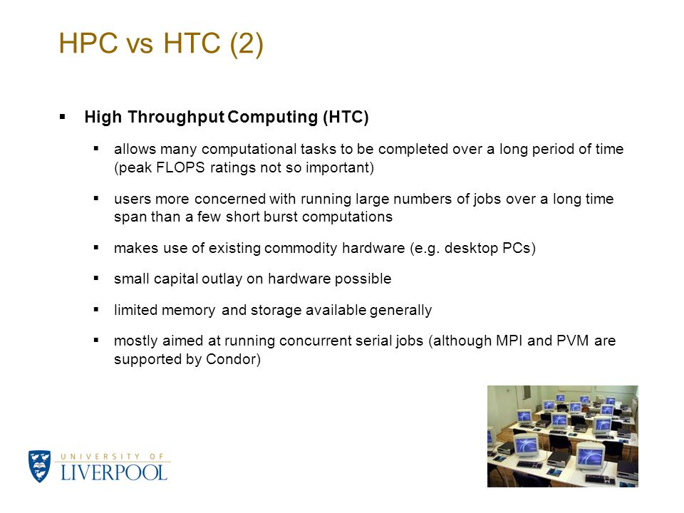 HPC vs HTC (2)  High Throughput Computing (HTC)  allows many computational tasks to be completed over a long period of time (peak FLOPS ratings not so important)  users more concerned with running large numbers of jobs over a long time span than a few short burst computations  makes use of existing commodity hardware (e.g.