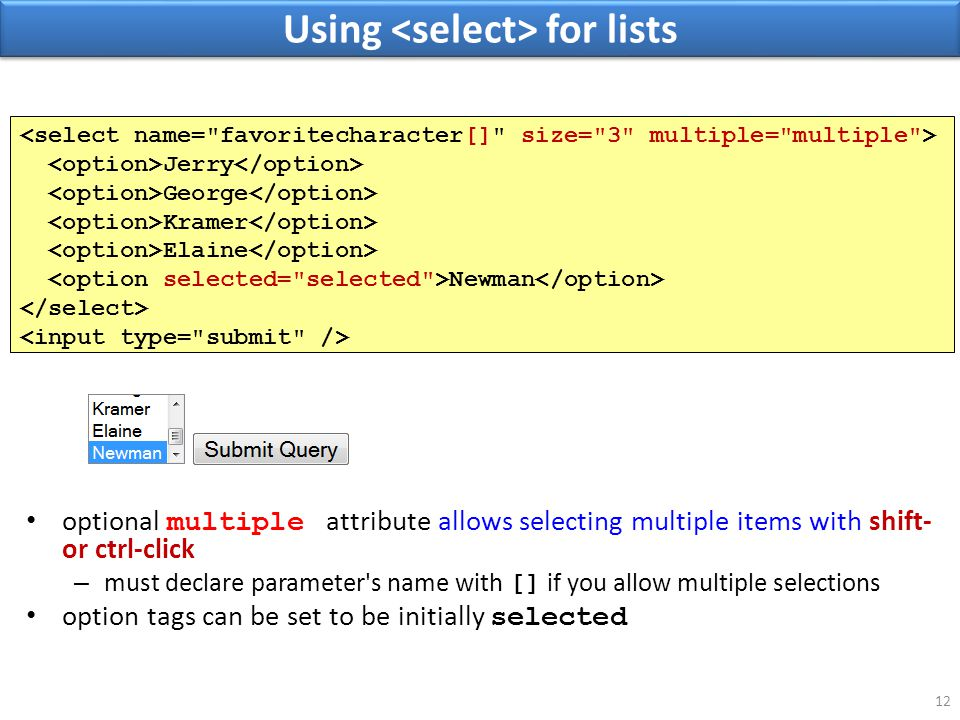 Using for lists 12 optional multiple attribute allows selecting multiple items with shift- or ctrl-click – must declare parameter s name with [] if you allow multiple selections option tags can be set to be initially selected Jerry George Kramer Elaine Newman