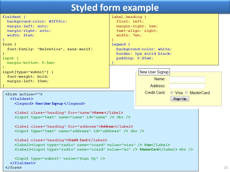 Styled form example 20 fieldset { background-color: #ffffcc; margin-left: auto; margin-right: auto; width: 21em; } form { font-family: Helvetica , sans-serif; } input { margin-bottom: 0.5em; } input[type= submit ] { font-weight: bold; margin-left: 10em; } New User Signup Name: Address: Credit Card: Visa MasterCard label.heading { float: left; margin-right: 1em; text-align: right; width: 7em; } legend { background-color: white; border: 1px solid black; padding: 0.25em; }