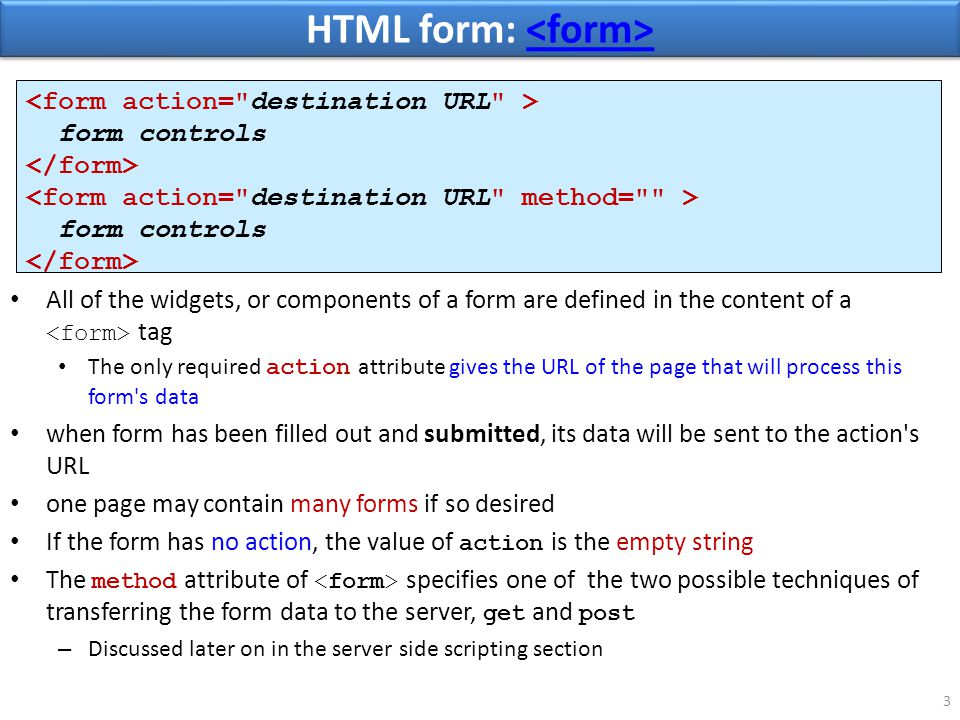 HTML form: HTML form: 3 All of the widgets, or components of a form are defined in the content of a tag The only required action attribute gives the URL of the page that will process this form s data when form has been filled out and submitted, its data will be sent to the action s URL one page may contain many forms if so desired If the form has no action, the value of action is the empty string The method attribute of specifies one of the two possible techniques of transferring the form data to the server, get and post – Discussed later on in the server side scripting section form controls form controls