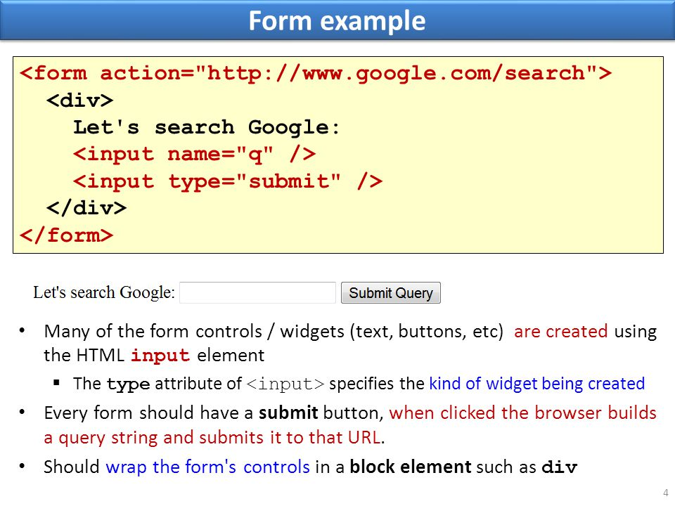Form example 4 Many of the form controls / widgets (text, buttons, etc) are created using the HTML input element  The type attribute of specifies the kind of widget being created Every form should have a submit button, when clicked the browser builds a query string and submits it to that URL.